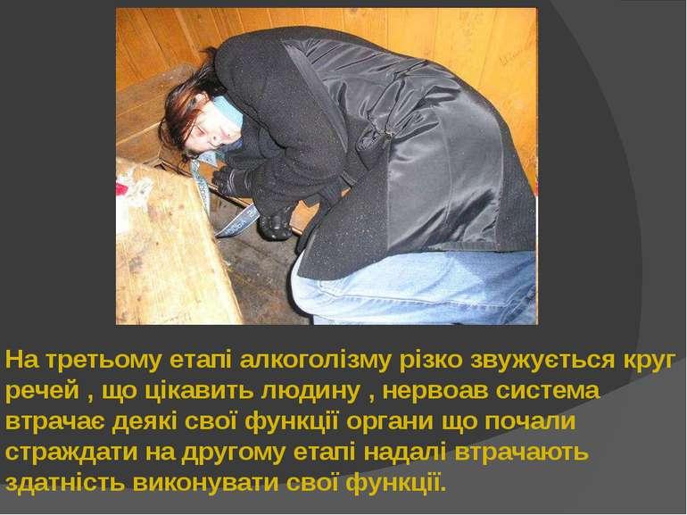 На третьому етапі алкоголізму різко звужується круг речей , що цікавить людин...