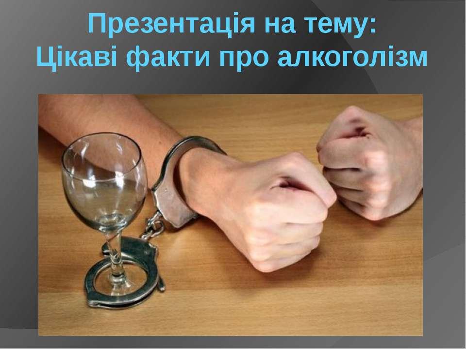 Презентація на тему: Цікаві факти про алкоголізм