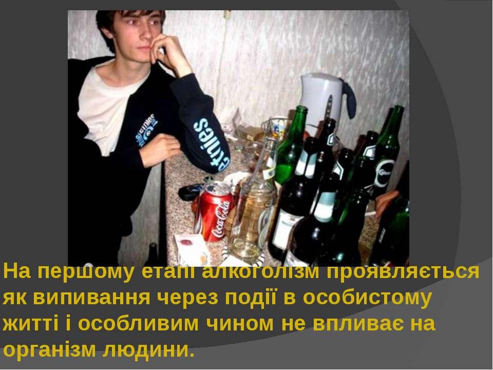 На першому етапі алкоголізм проявляється як випивання через події в особистом...