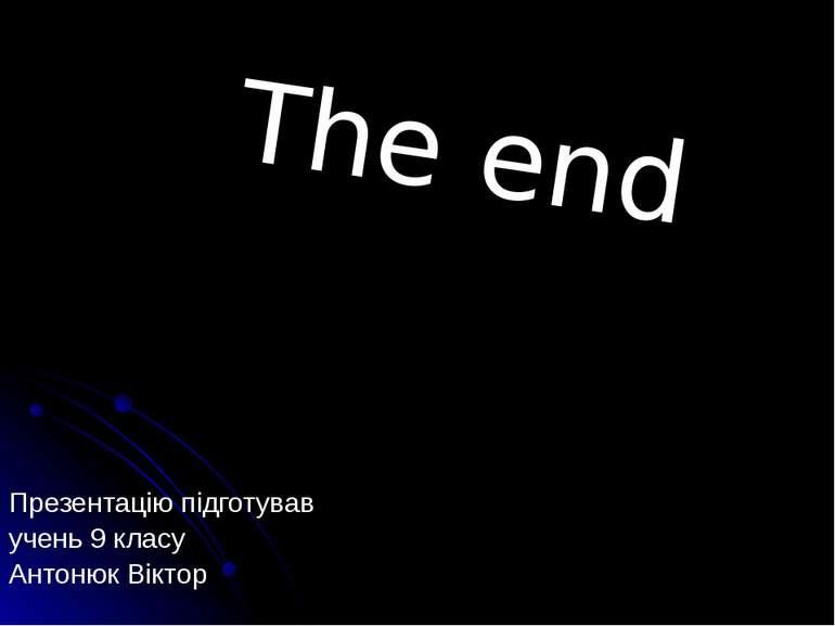 Презентацію підготував учень 9 класу Антонюк Віктор The end