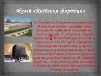 Музей «Київська фортеця» У 19 столітті в Печерському районі міста Києва були ...