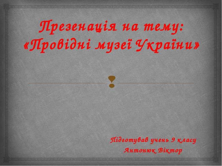Презенація на тему: «Провідні музеї України» Підготував учень 9 класу Антонюк...