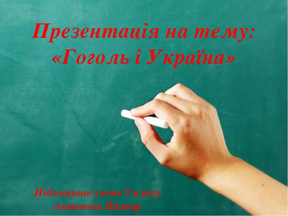 Презентація на тему: «Гоголь і Україна» Підготував учень 9 класу Антонюк Віктор