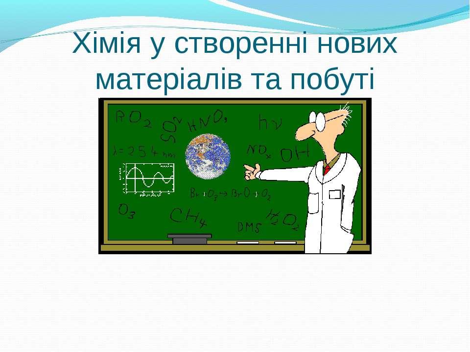 Хімія у створенні нових матеріалів та побуті
