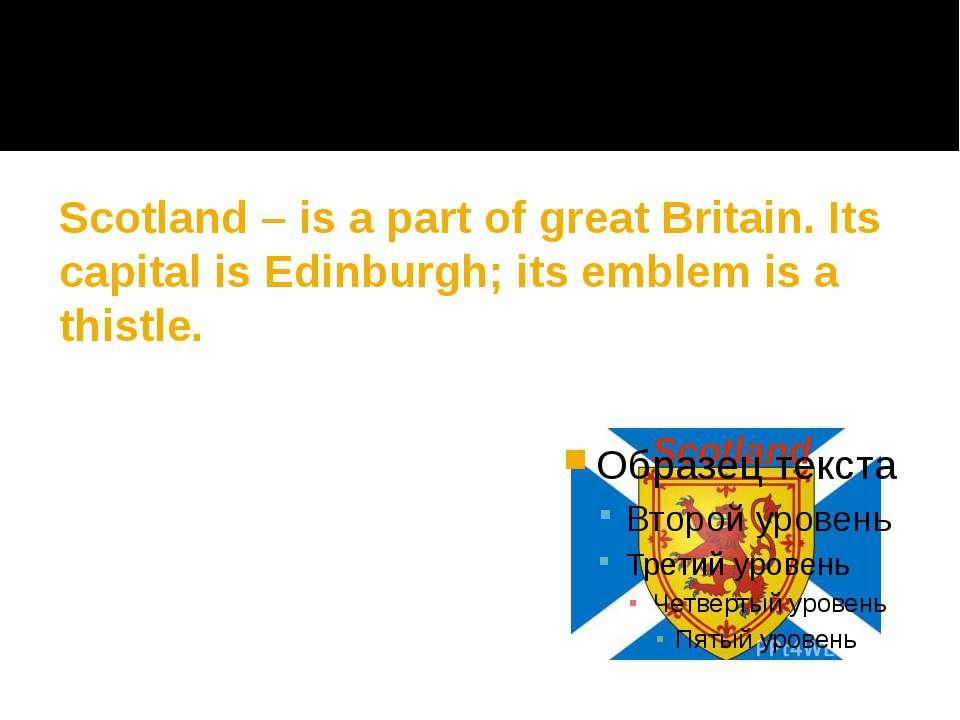 Scotland – is a part of great Britain. Its capital is Edinburgh; its emblem i...