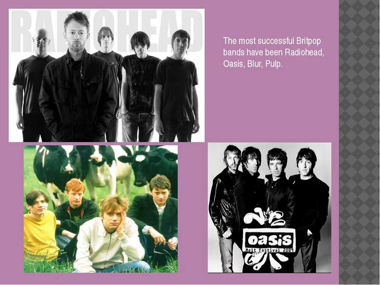 The most successful Britpop bands have been Radiohead, Oasis, Blur, Pulp.