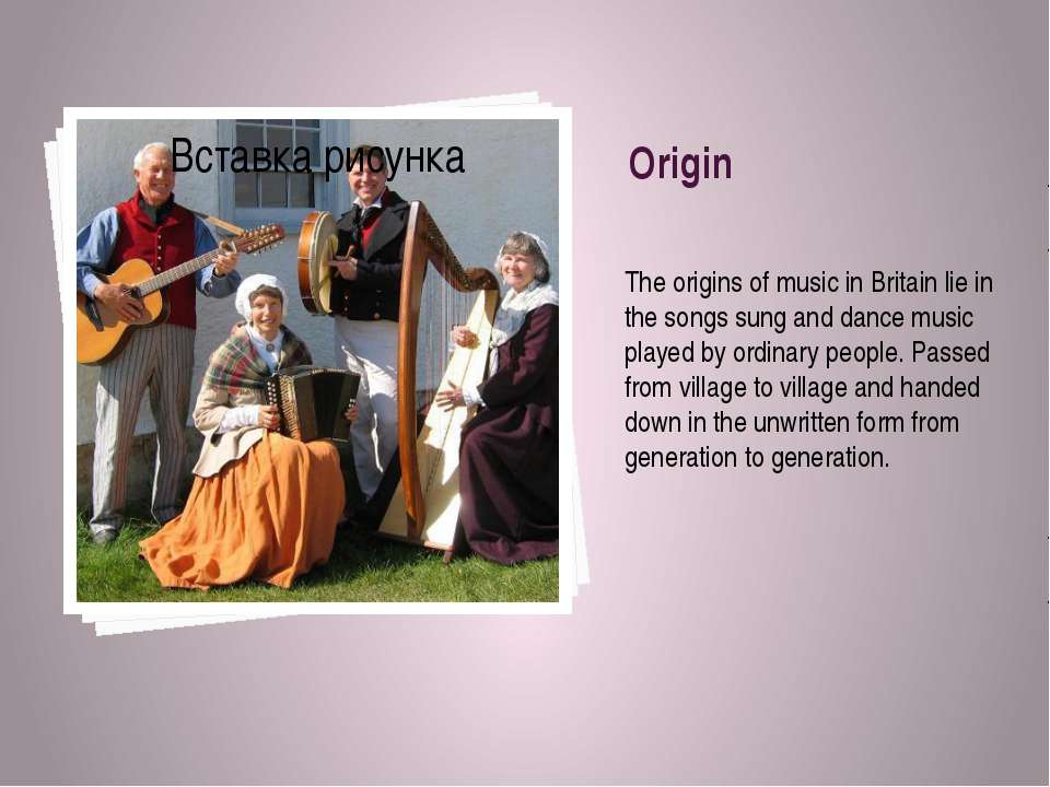 Origin The origins of music in Britain lie in the songs sung and dance music ...