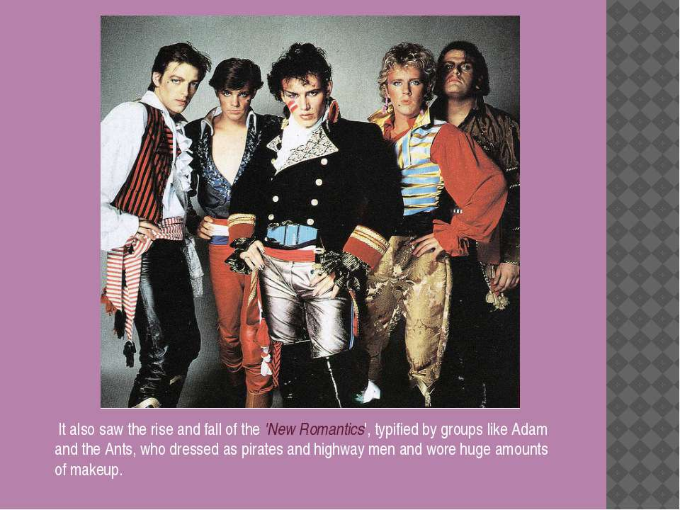 It also saw the rise and fall of the 'New Romantics', typified by groups like...