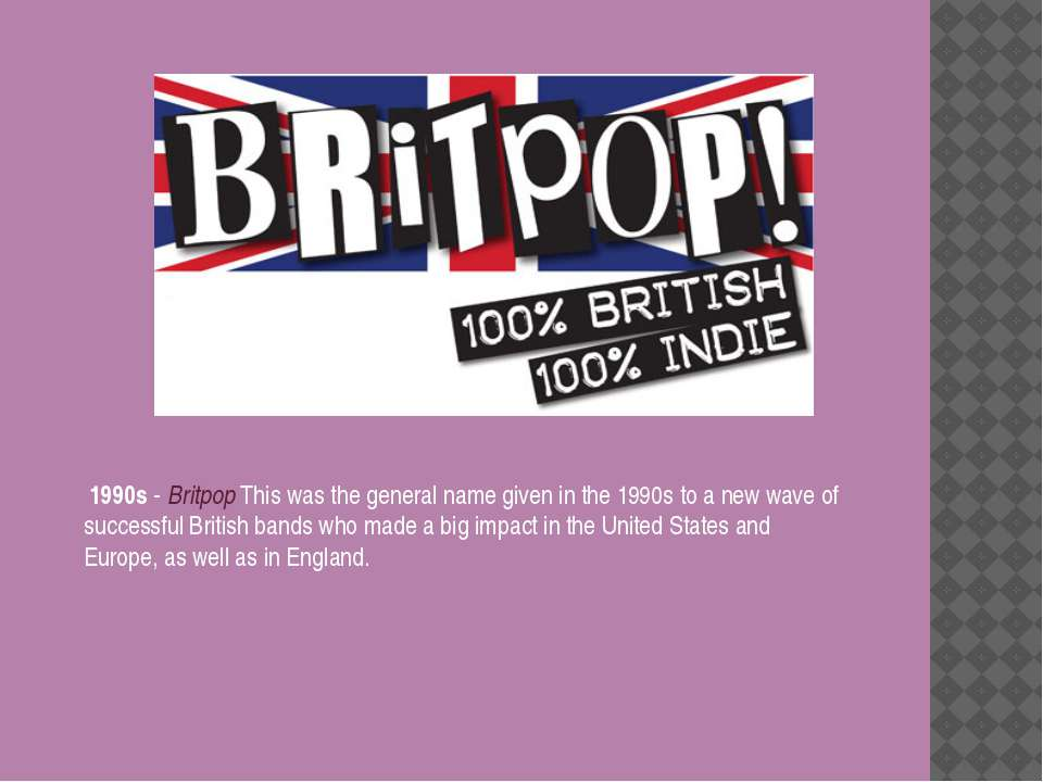 1990s - Britpop This was the general name given in the 1990s to a new wave of...