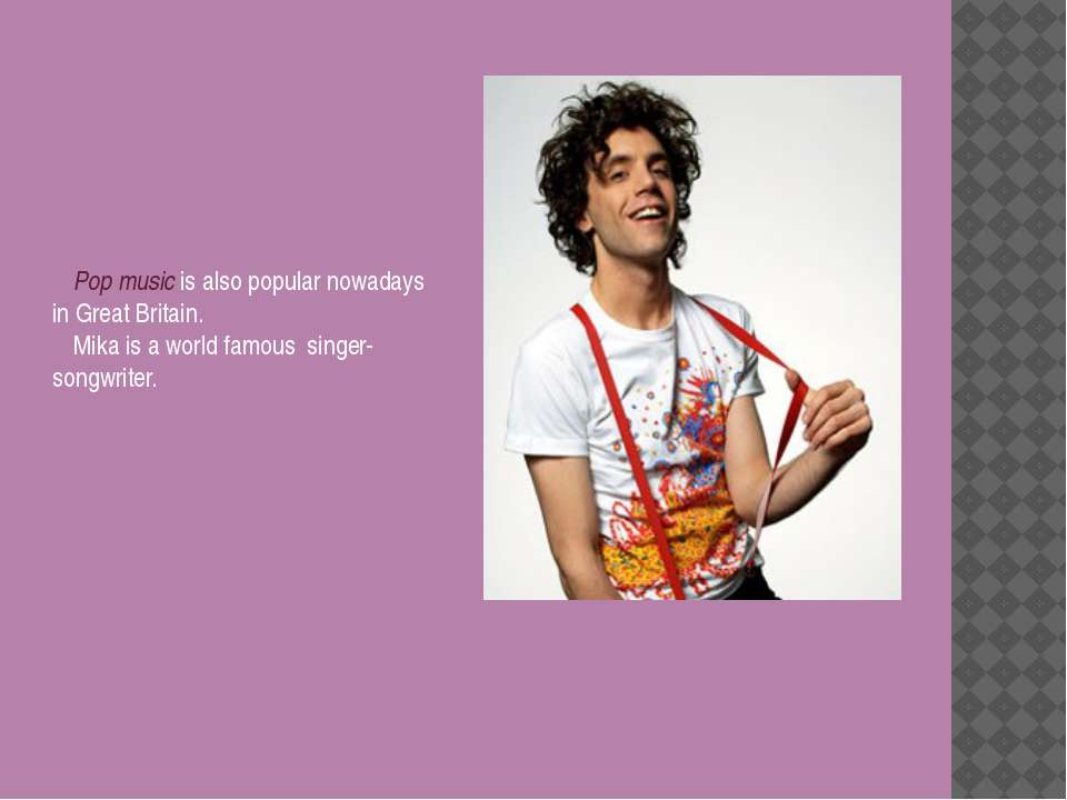 Pop music is also popular nowadays in Great Britain. Mika is a world famous s...