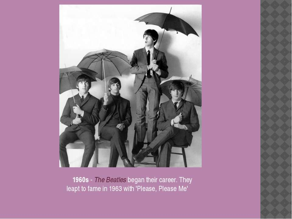 1960s - The Beatles began their career. They leapt to fame in 1963 with 'Plea...