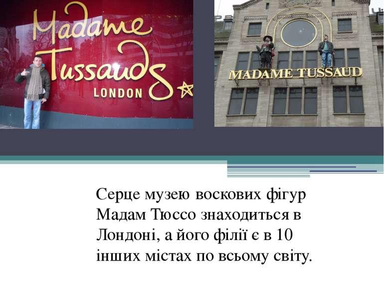 Серце музею воскових фігур Мадам Тюссо знаходиться в Лондоні, а його філії є ...