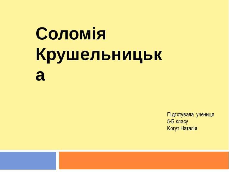 Соломія Крушельницька Підготувала учениця 5-Б класу Когут Наталія
