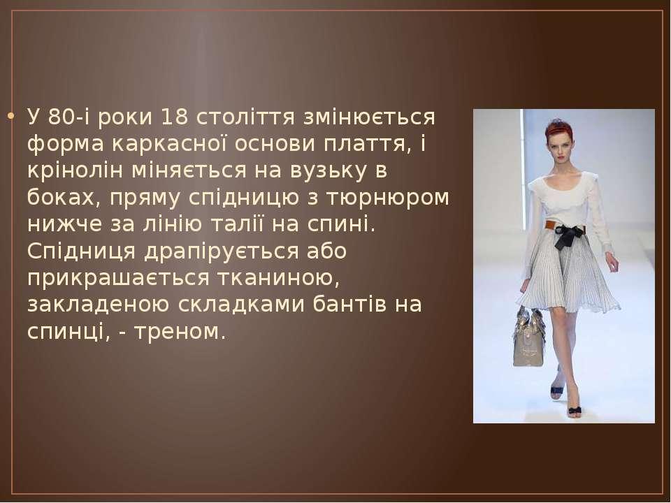 У 80-і роки 18 століття змінюється форма каркасної основи плаття, і крінолін ...