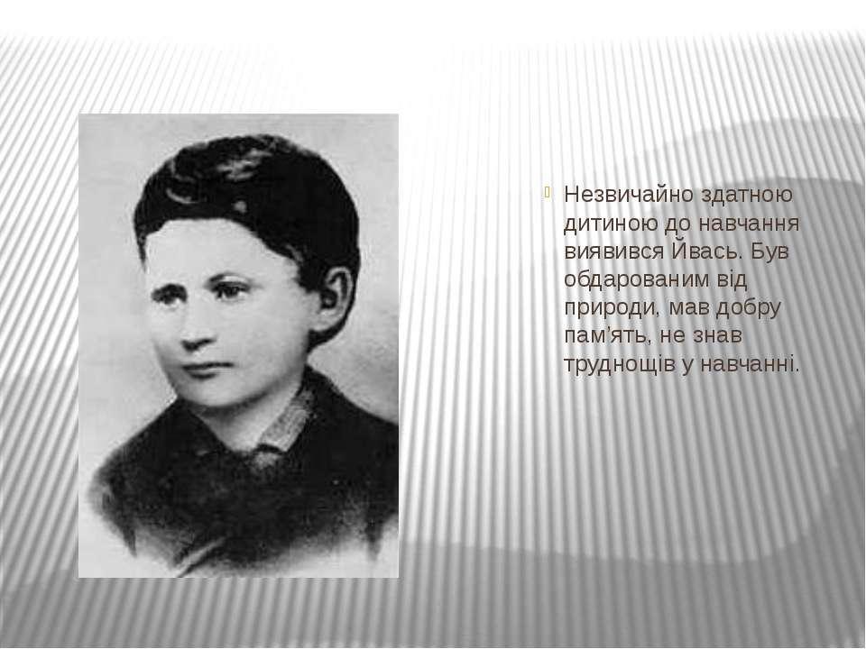 Незвичайно здатною дитиною до навчання виявився Йвась. Був обдарованим від пр...