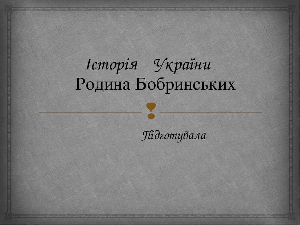 Історія України Родина Бобринських Підготувала
