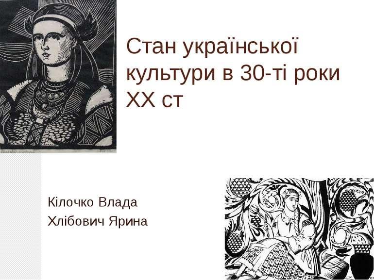 Стан української культури в 30-ті роки ХХ ст Кілочко Влада Хлібович Ярина