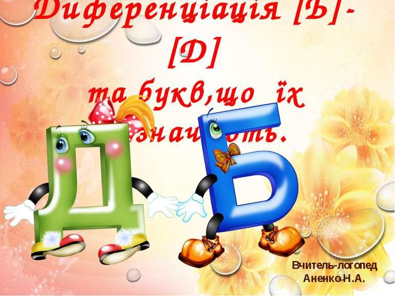 Вчитель-логопед Аненко Н.А. Диференціація [Б]- [Д] та букв,що їх позначають.