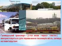 Громадський транспорт – (з лат. мови «через» «нести») використовується для пе...