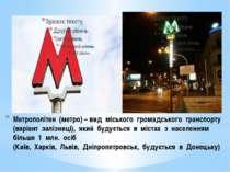 Метрополітен (метро) – вид міського громадського транспорту (варіант залізниц...