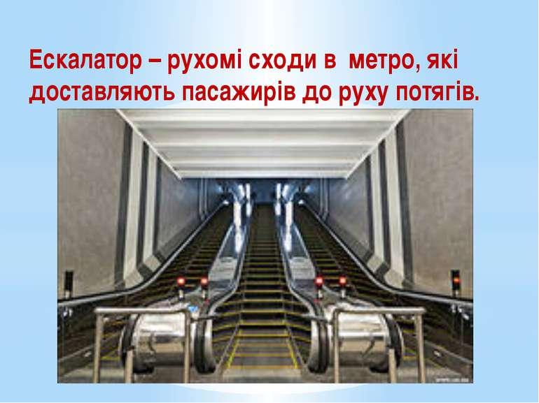 Ескалатор – рухомі сходи в метро, які доставляють пасажирів до руху потягів.