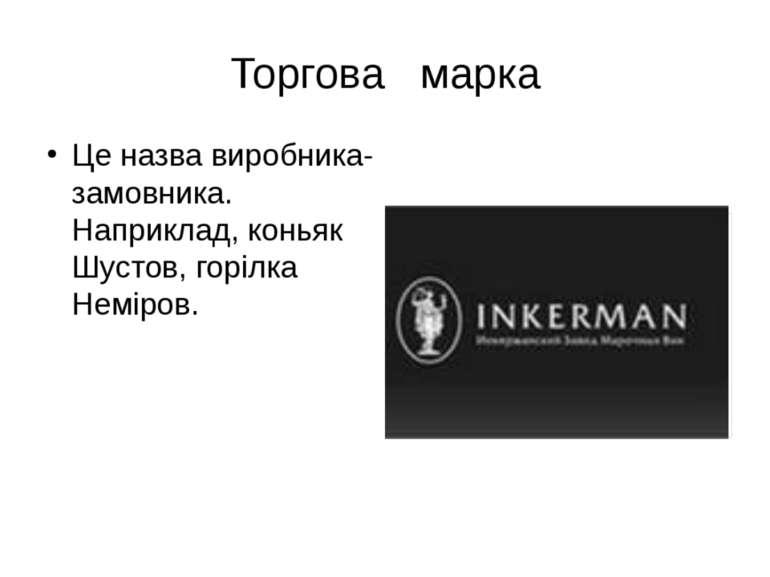 Торгова марка Це назва виробника-замовника. Наприклад, коньяк Шустов, горілка...