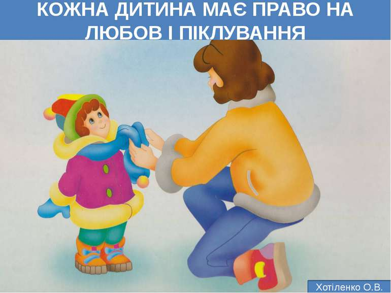 КОЖНА ДИТИНА МАЄ ПРАВО НА ЛЮБОВ І ПІКЛУВАННЯ Хотіленко О.В.