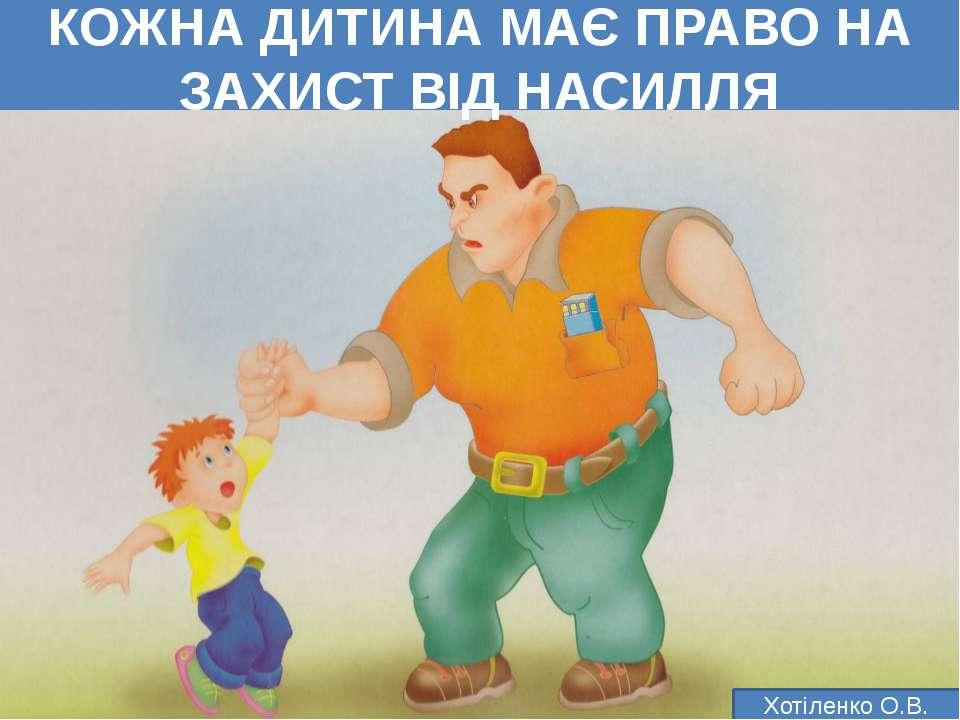 КОЖНА ДИТИНА МАЄ ПРАВО НА ЗАХИСТ ВІД НАСИЛЛЯ Хотіленко О.В.