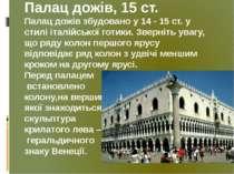 Палац дожів, 15 ст. Палац дожів збудовано у 14 - 15 ст. у стилі італійської г...