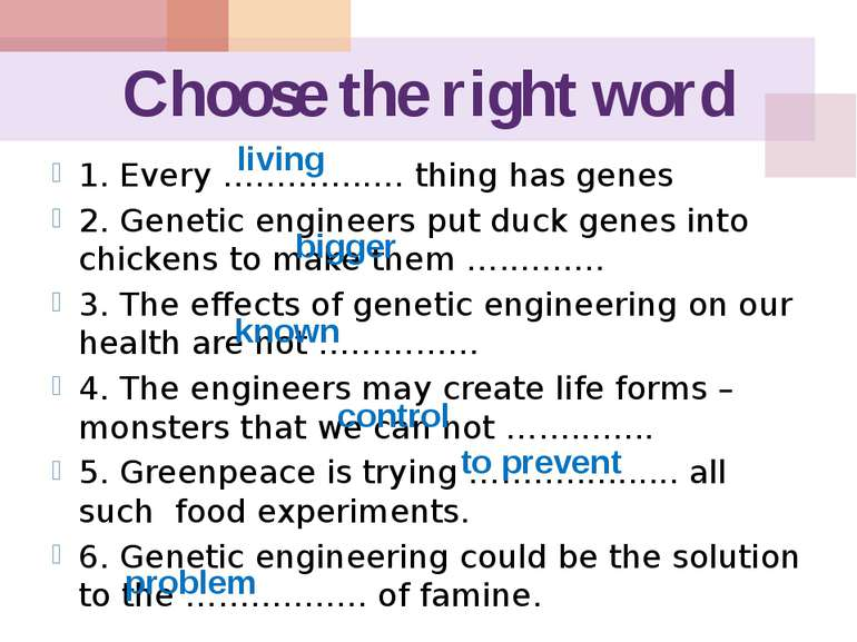Choose the right word 1. Every …………..… thing has genes 2. Genetic engineers p...