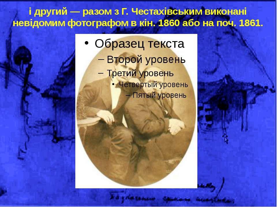 і другий — разом з Г. Честахівським виконані невідомим фотографом в кін. 1860...