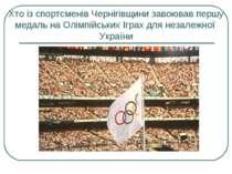 Хто із спортсменів Чернігівщини завоював першу медаль на Олімпійських Іграх д...