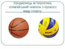Уродженець м.Чернігова, олімпійський чемпіон з ігрового виду спорту