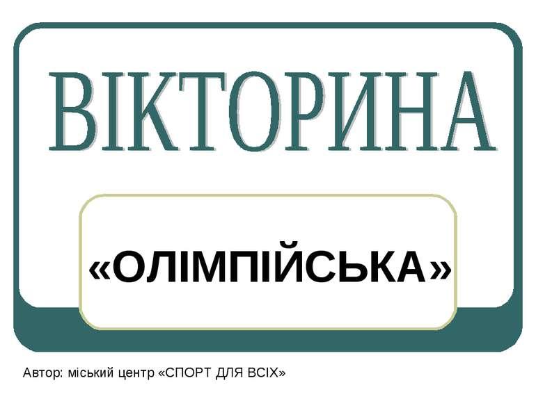 «ОЛІМПІЙСЬКА» Автор: міський центр «СПОРТ ДЛЯ ВСІХ»