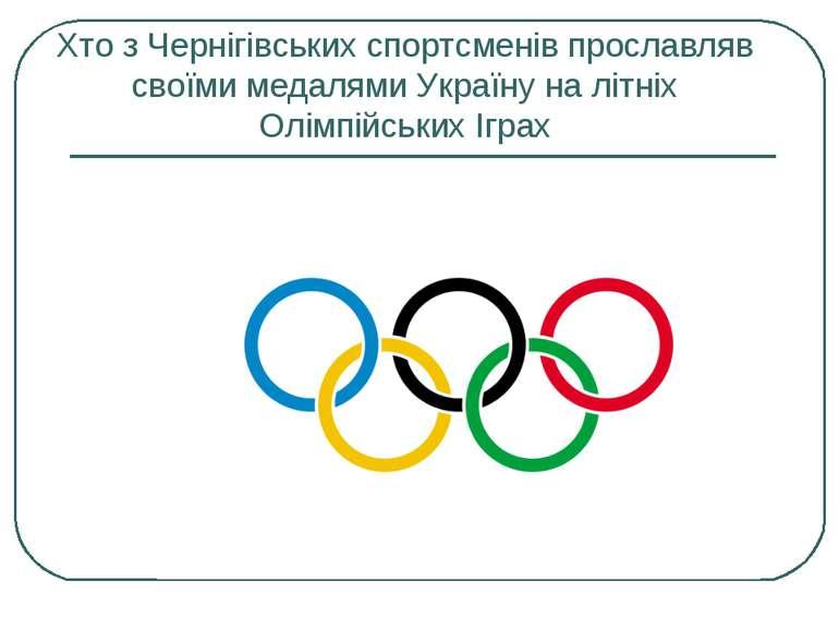 Хто з Чернігівських спортсменів прославляв своїми медалями Україну на літніх ...