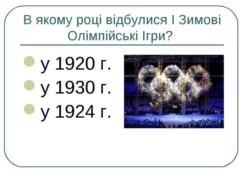 В якому році відбулися I Зимові Олімпійські Ігри? у 1920 г. у 1930 г. у 1924 г.