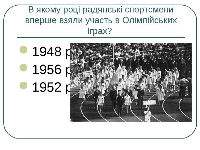 В якому році радянські спортсмени вперше взяли участь в Олімпійських Іграх? 1...