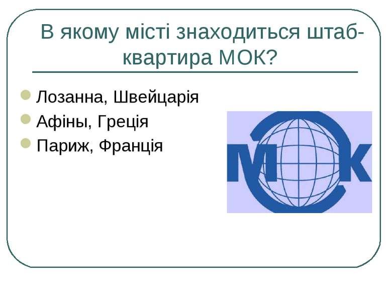 В якому місті знаходиться штаб-квартира МОК? Лозанна, Швейцарія Афіны, Греція...