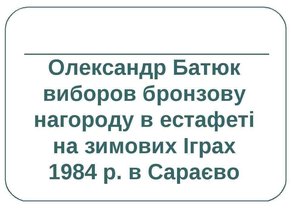 Олександр Батюк виборов бронзову нагороду в естафеті на зимових Іграх 1984 р....