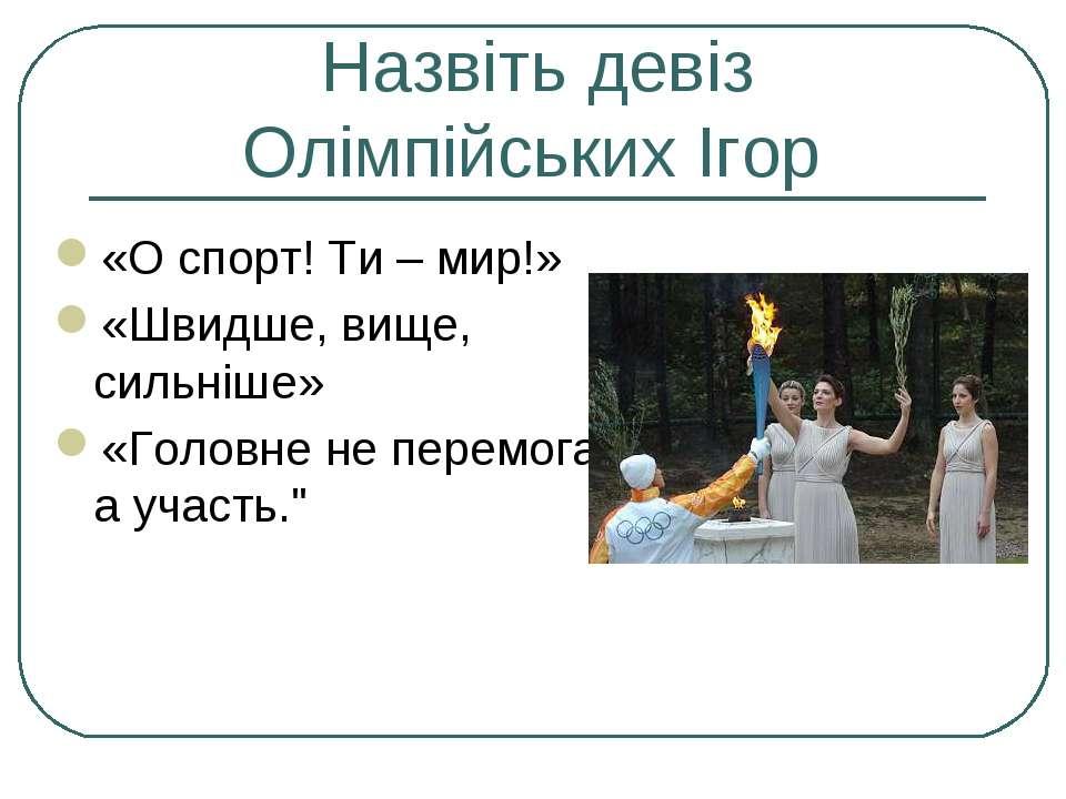 Назвіть девіз Олімпійських Ігор «О спорт! Ти – мир!» «Швидше, вище, сильніше»...
