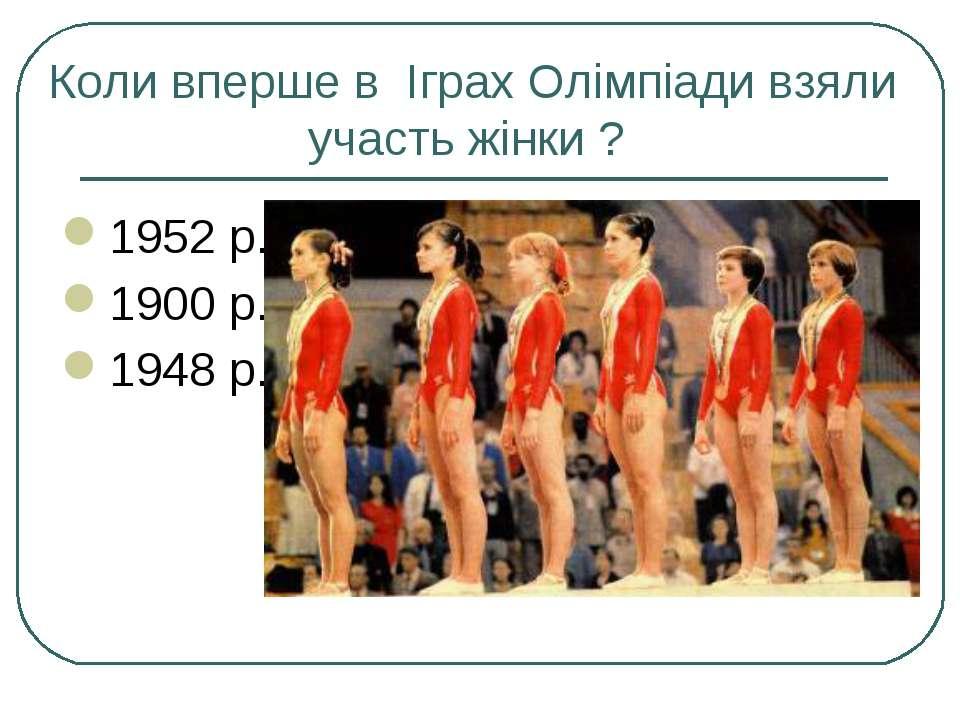 Коли вперше в Іграх Олімпіади взяли участь жінки ? 1952 р. 1900 р. 1948 р.