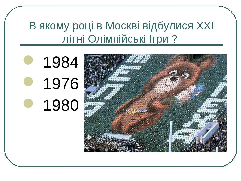 В якому році в Москві відбулися XXI літні Олімпійські Ігри ? 1984 1976 1980