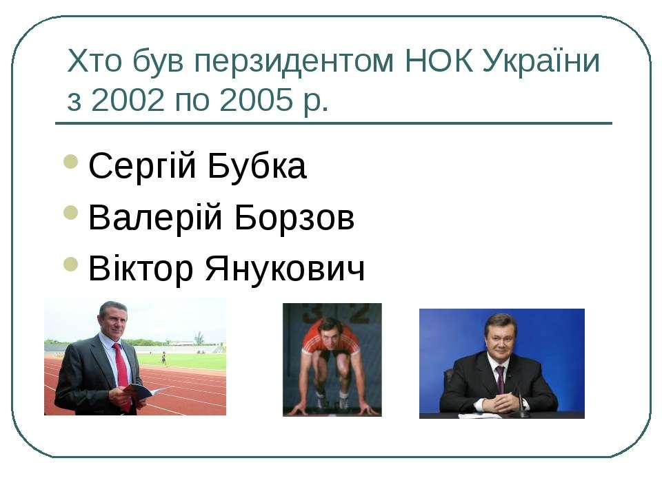 Хто був перзидентом НОК України з 2002 по 2005 р. Сергій Бубка Валерій Борзов...