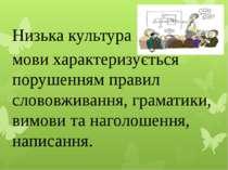 Низька культура мови характеризується порушенням правил слововживання, грамат...