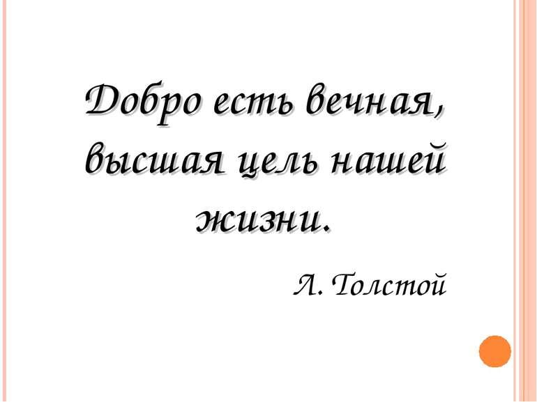 Добро есть вечная, высшая цель нашей жизни. Л. Толстой