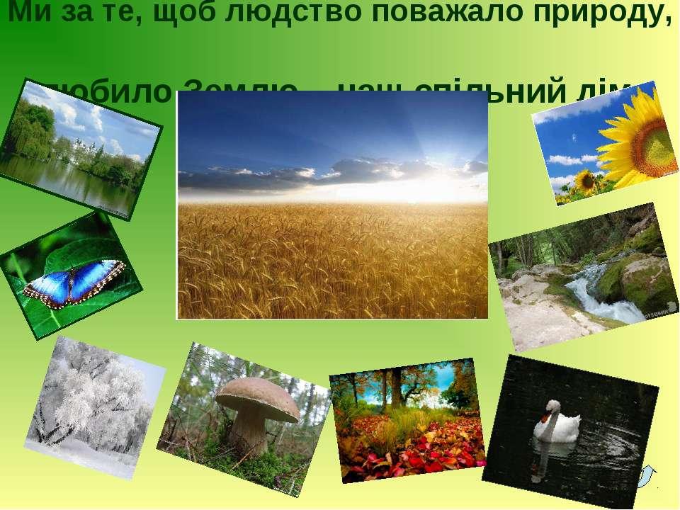 Ми за те, щоб людство поважало природу, любило Землю – наш спільний дім.