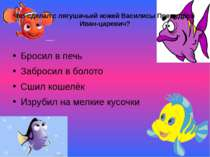 Что сделал с лягушачьей кожей Василисы Премудрой Иван-царевич? Бросил в печь ...