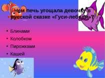 Чем печь угощала девочку в русской сказке «Гуси-лебеди»? Блинами Колобком Пир...