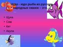 Чудо - юдо рыба из русских народных сказок – это… Щука Сом Кит Акула