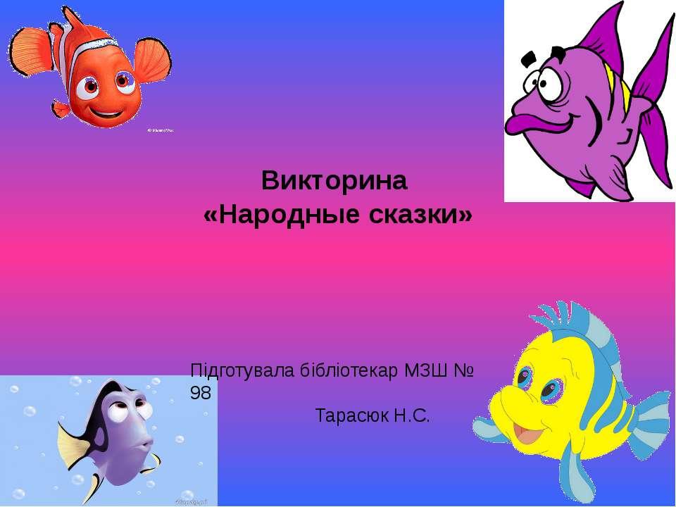 Викторина «Народные сказки» Підготувала бібліотекар МЗШ № 98 Тарасюк Н.С.